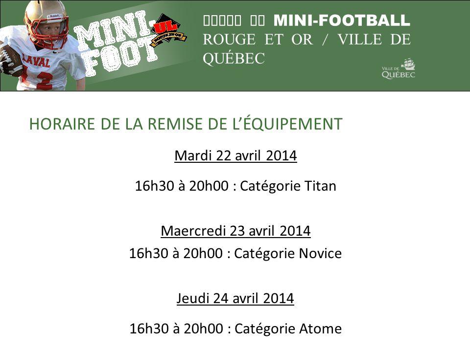 LIGUE DE MINI-FOOTBALL ROUGE ET OR / VILLE DE QUÉBEC HORAIRE DE LA REMISE DE LÉQUIPEMENT Mardi 22 avril 2014 16h30 à 20h00 : Catégorie Titan Maercredi