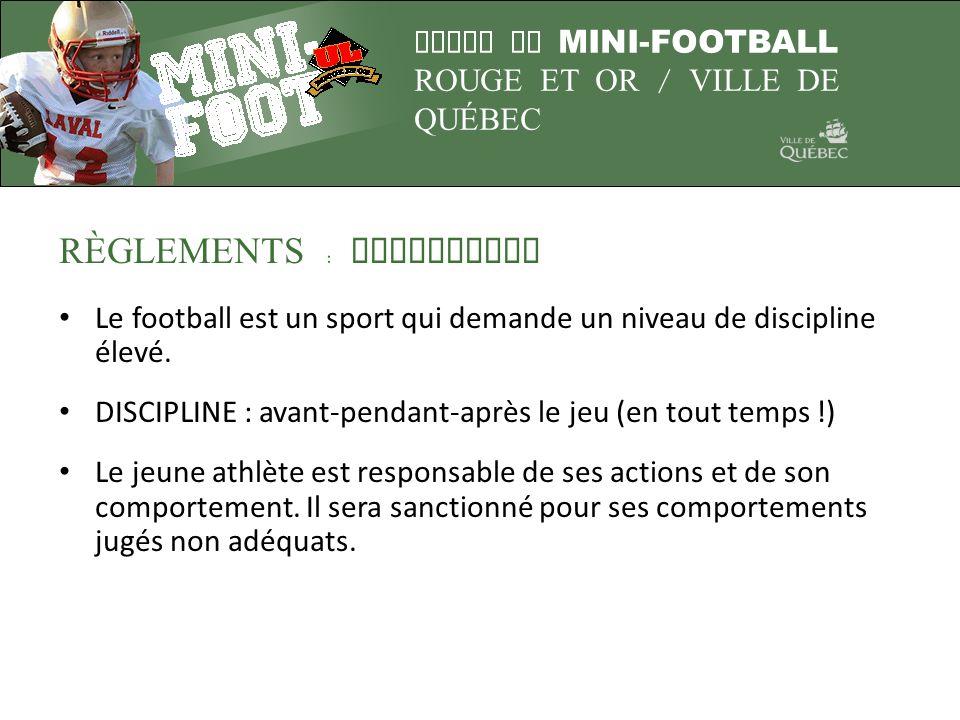 LIGUE DE MINI-FOOTBALL ROUGE ET OR / VILLE DE QUÉBEC R È GLEMENTS : DISCIPLINE Le football est un sport qui demande un niveau de discipline élevé. DIS