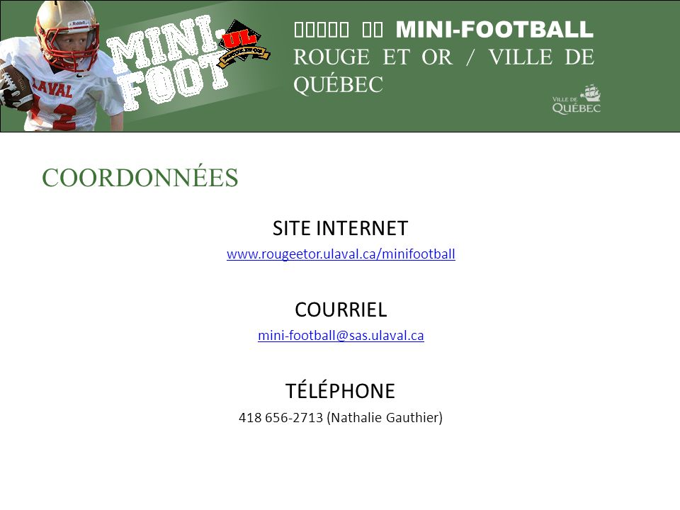 LIGUE DE MINI-FOOTBALL ROUGE ET OR / VILLE DE QUÉBEC COORDONNÉES SITE INTERNET www.rougeetor.ulaval.ca/minifootball COURRIEL mini-football@sas.ulaval.