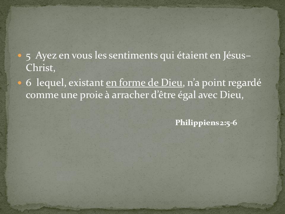 5 Ayez en vous les sentiments qui étaient en Jésus– Christ, 6 lequel, existant en forme de Dieu, na point regardé comme une proie à arracher dêtre éga