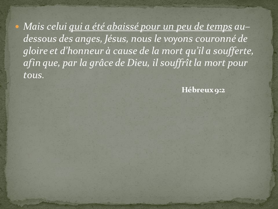 Mais celui qui a été abaissé pour un peu de temps au– dessous des anges, Jésus, nous le voyons couronné de gloire et dhonneur à cause de la mort quil