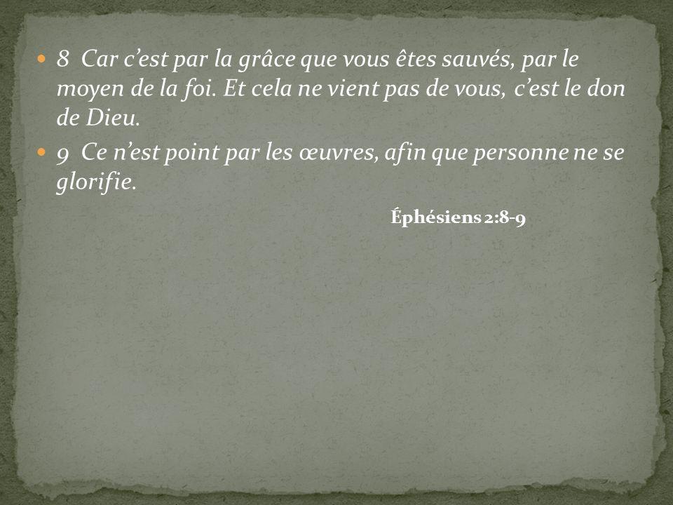 8 Car cest par la grâce que vous êtes sauvés, par le moyen de la foi. Et cela ne vient pas de vous, cest le don de Dieu. 9 Ce nest point par les œuvre