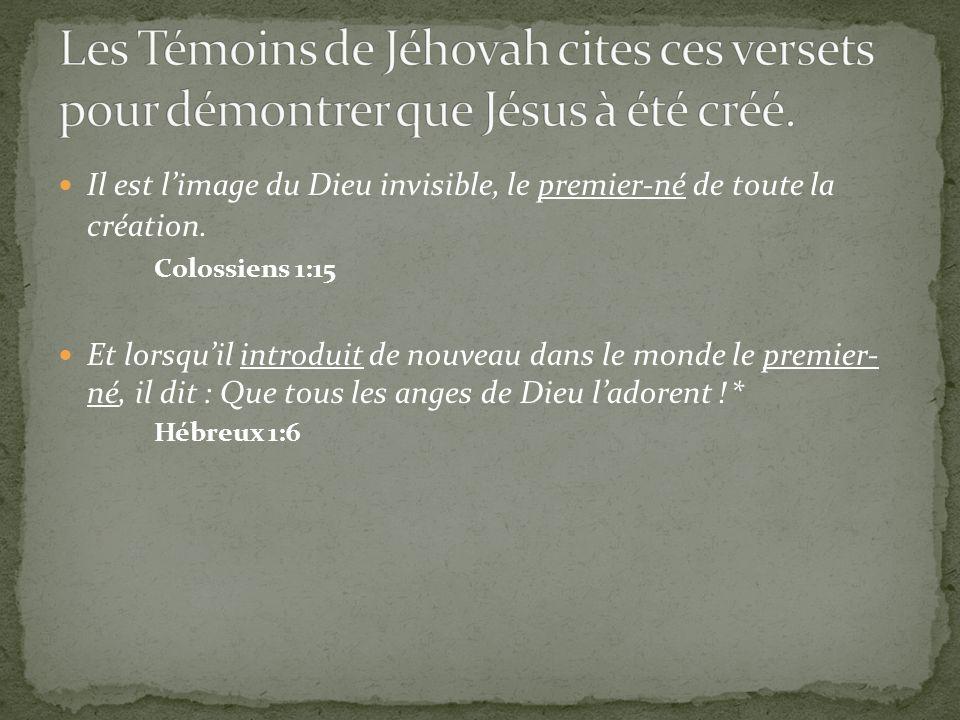 Il est limage du Dieu invisible, le premier-né de toute la création. Colossiens 1:15 Et lorsquil introduit de nouveau dans le monde le premier- né, il