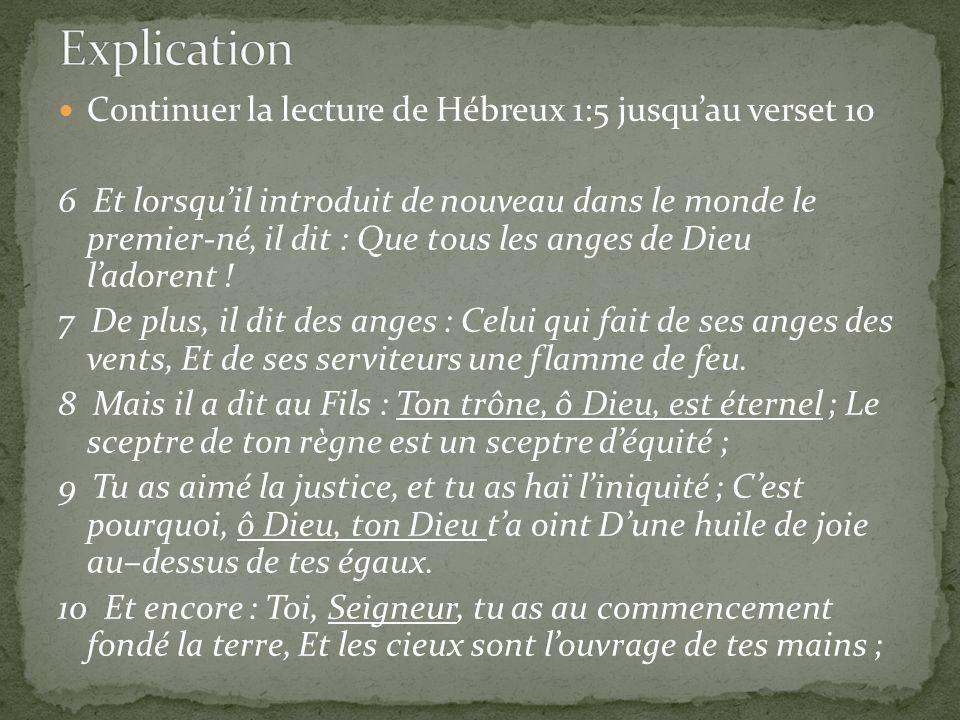 Continuer la lecture de Hébreux 1:5 jusquau verset 10 6 Et lorsquil introduit de nouveau dans le monde le premier-né, il dit : Que tous les anges de D