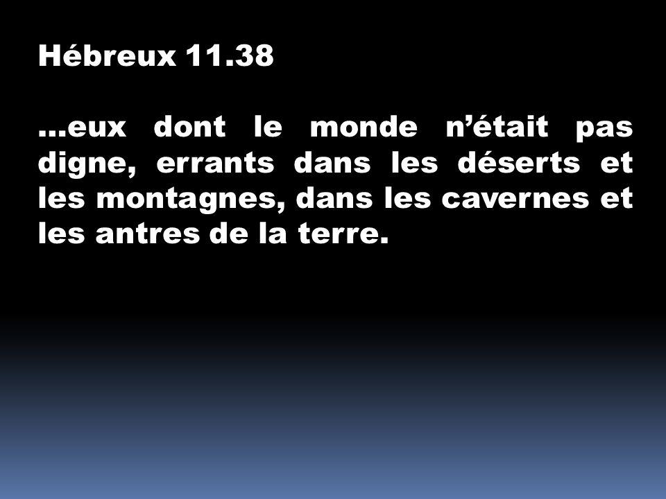 Hébreux 11.38 …eux dont le monde nétait pas digne, errants dans les déserts et les montagnes, dans les cavernes et les antres de la terre.