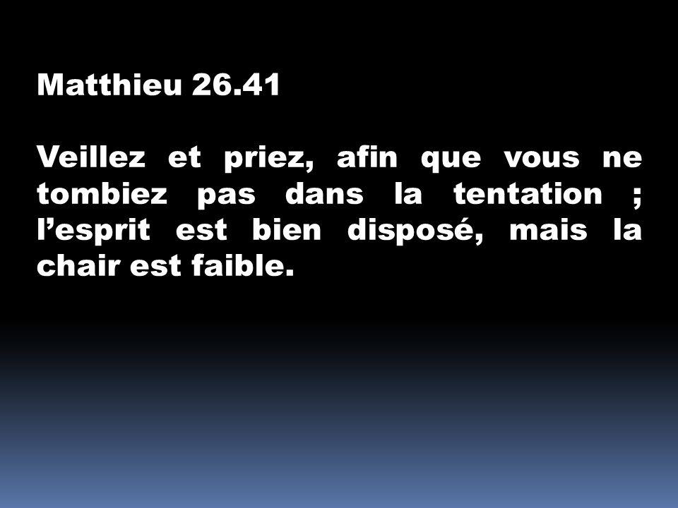 Matthieu 26.41 Veillez et priez, afin que vous ne tombiez pas dans la tentation ; lesprit est bien disposé, mais la chair est faible.