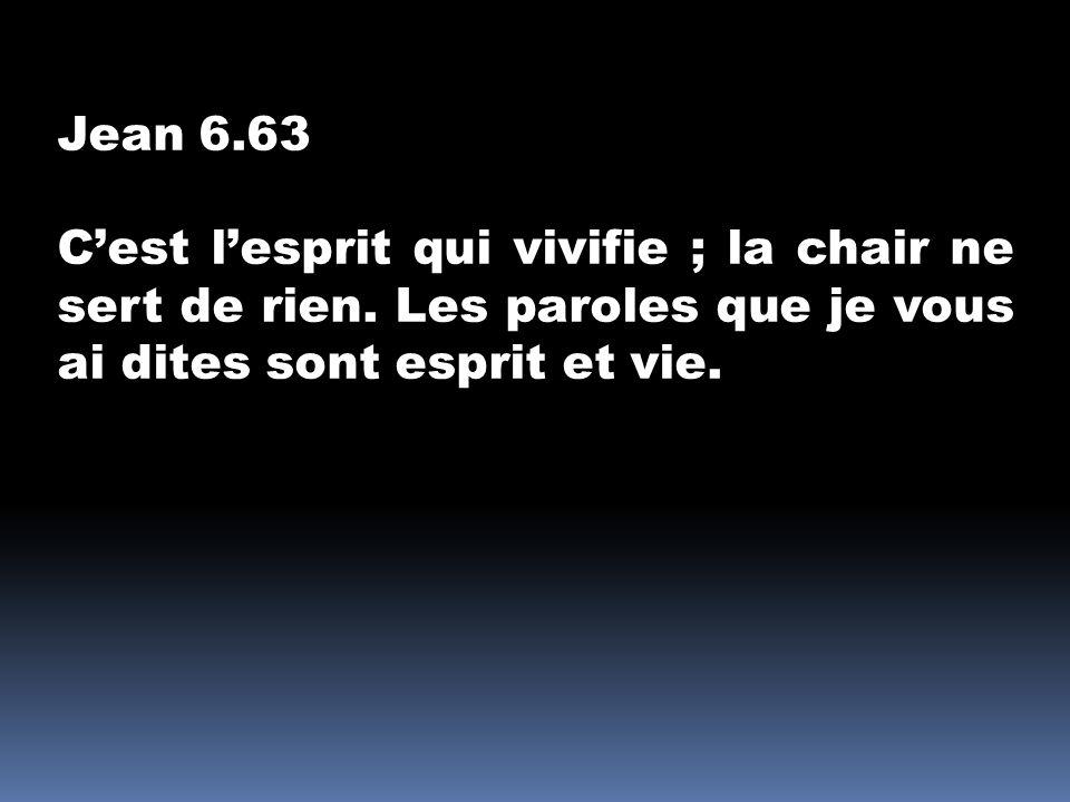 Jean 6.63 Cest lesprit qui vivifie ; la chair ne sert de rien. Les paroles que je vous ai dites sont esprit et vie.