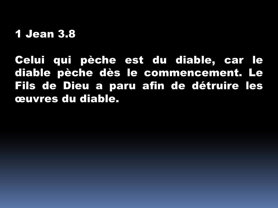 1 Jean 3.8 Celui qui pèche est du diable, car le diable pèche dès le commencement. Le Fils de Dieu a paru afin de détruire les œuvres du diable.