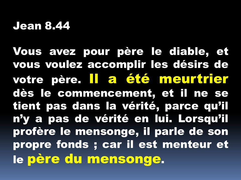 Jean 8.44 Vous avez pour père le diable, et vous voulez accomplir les désirs de votre père. Il a été meurtrier dès le commencement, et il ne se tient