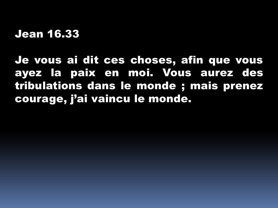 Jean 16.33 Je vous ai dit ces choses, afin que vous ayez la paix en moi. Vous aurez des tribulations dans le monde ; mais prenez courage, jai vaincu l