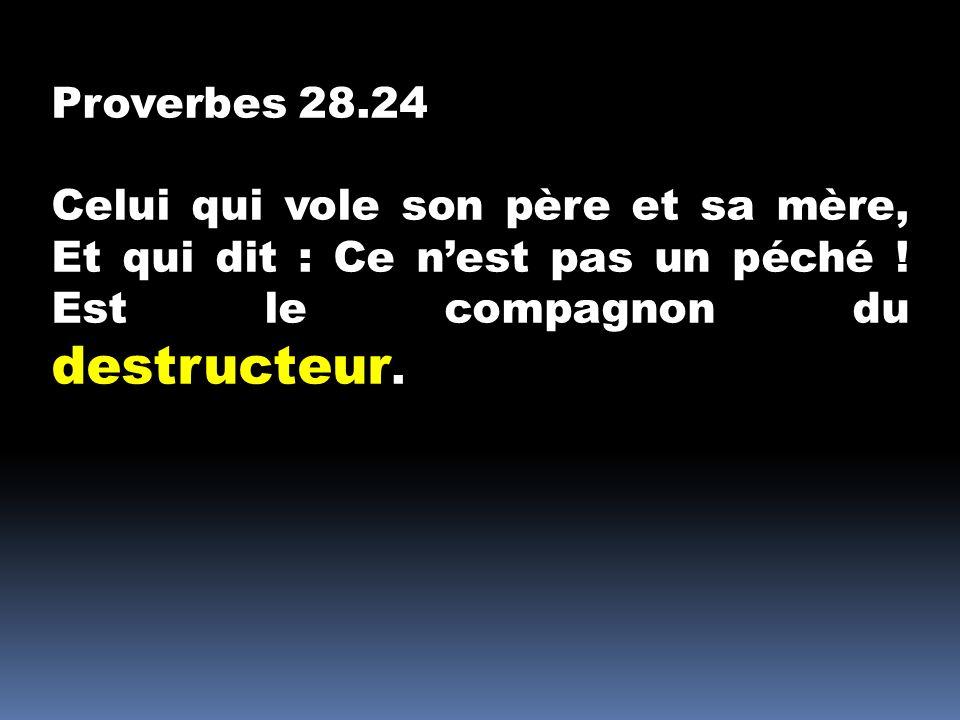 Proverbes 28.24 Celui qui vole son père et sa mère, Et qui dit : Ce nest pas un péché ! Est le compagnon du destructeur.