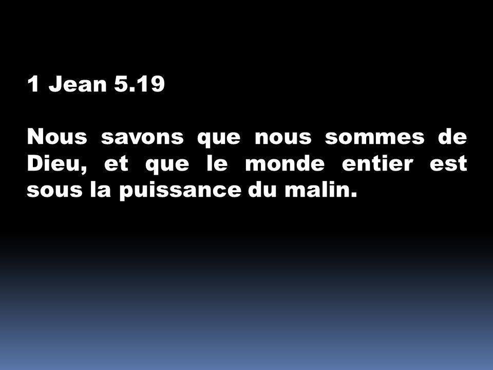1 Jean 5.19 Nous savons que nous sommes de Dieu, et que le monde entier est sous la puissance du malin.