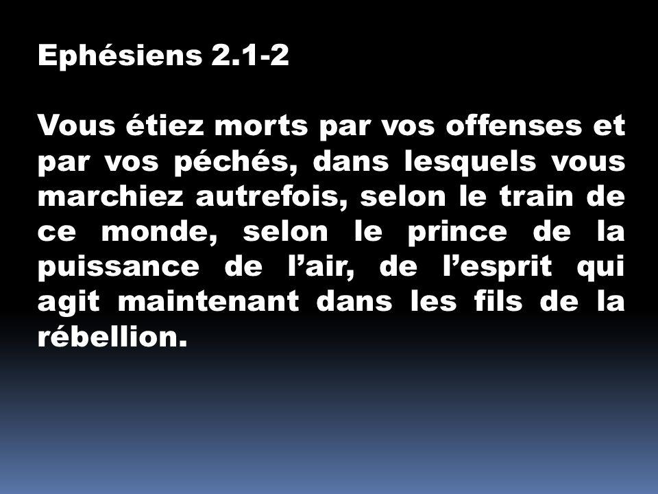 Ephésiens 2.1-2 Vous étiez morts par vos offenses et par vos péchés, dans lesquels vous marchiez autrefois, selon le train de ce monde, selon le princ