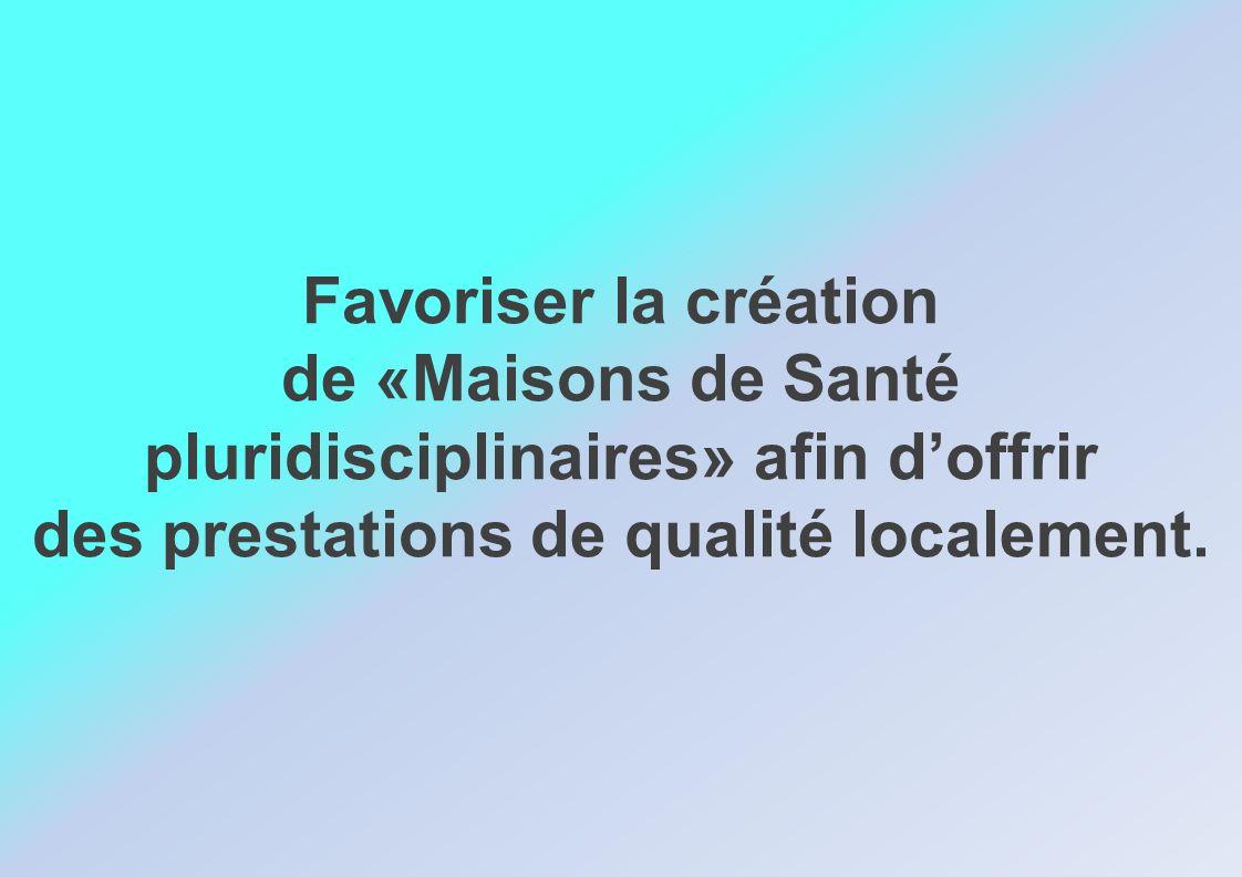 Favoriser la création de «Maisons de Santé pluridisciplinaires» afin doffrir des prestations de qualité localement.