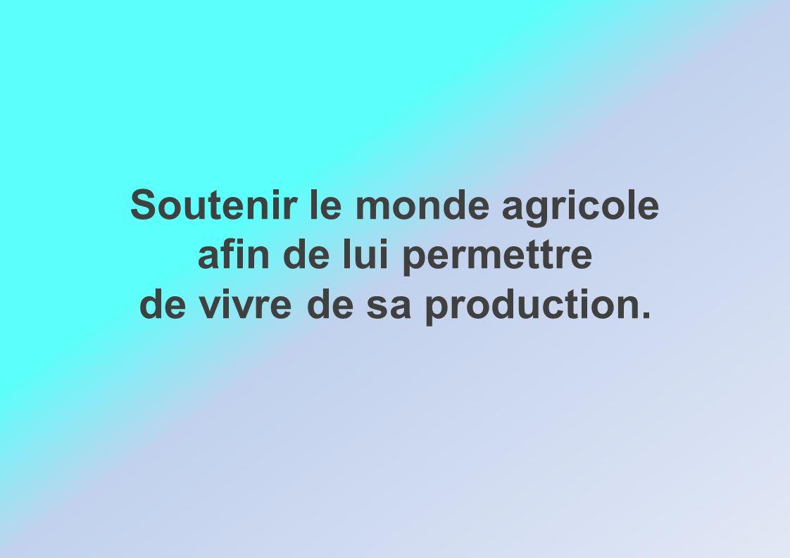 Soutenir le monde agricole afin de lui permettre de vivre de sa production.