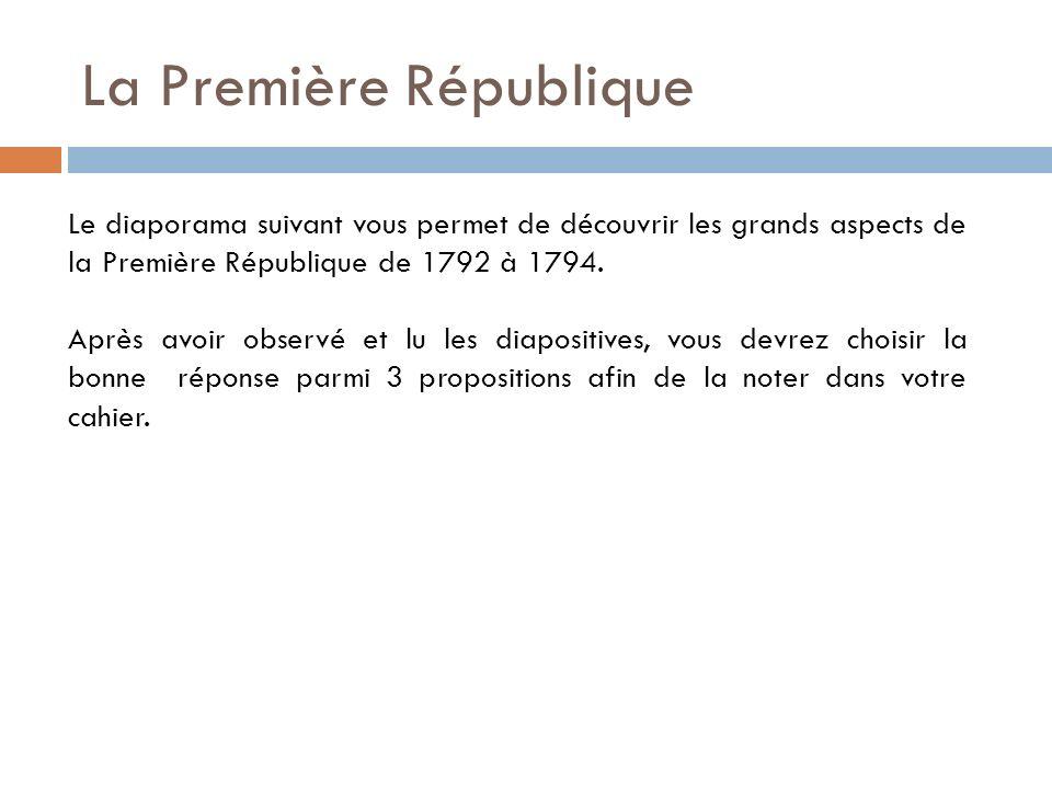 La Première République Le diaporama suivant vous permet de découvrir les grands aspects de la Première République de 1792 à 1794. Après avoir observé