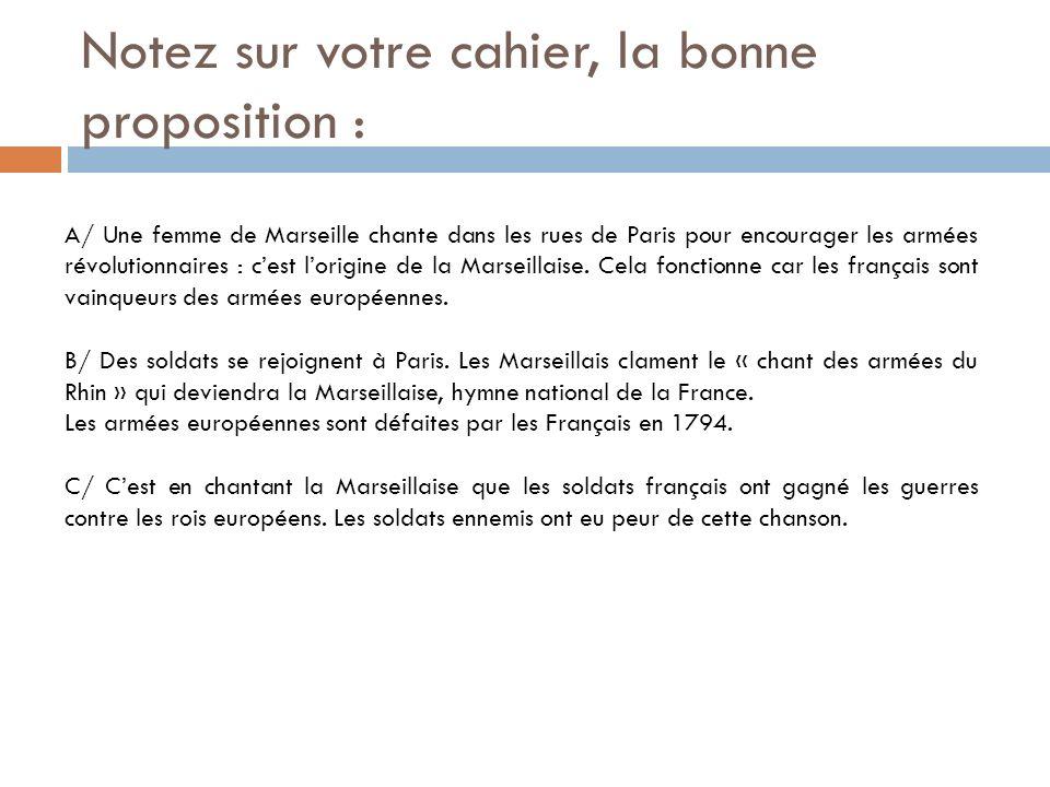 Notez sur votre cahier, la bonne proposition : A/ Une femme de Marseille chante dans les rues de Paris pour encourager les armées révolutionnaires : c
