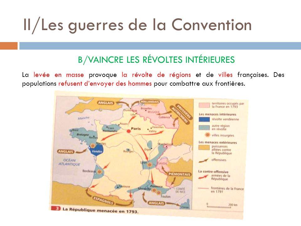 II/Les guerres de la Convention B/VAINCRE LES RÉVOLTES INTÉRIEURES La levée en masse provoque la révolte de régions et de villes françaises. Des popul