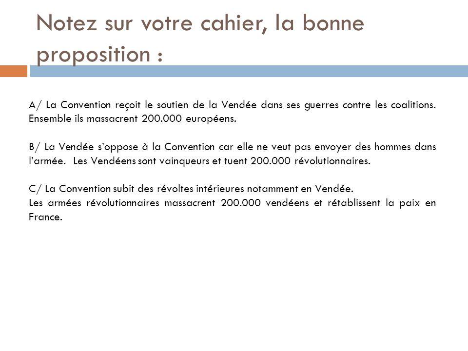Notez sur votre cahier, la bonne proposition : A/ La Convention reçoit le soutien de la Vendée dans ses guerres contre les coalitions. Ensemble ils ma