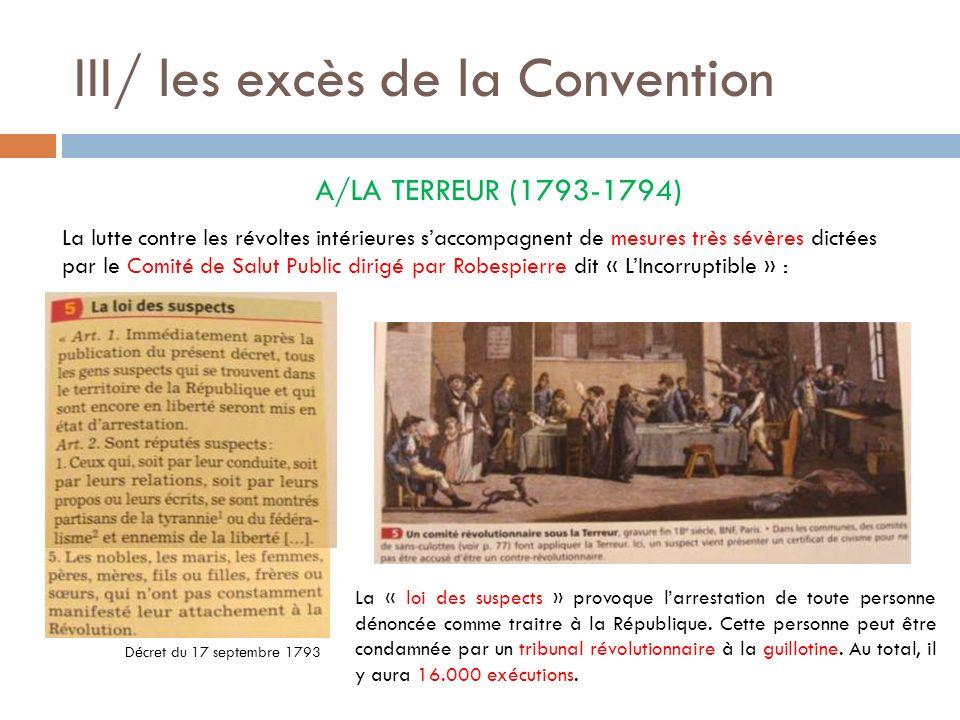 III/ les excès de la Convention A/LA TERREUR (1793-1794) La lutte contre les révoltes intérieures saccompagnent de mesures très sévères dictées par le