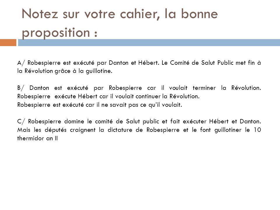 Notez sur votre cahier, la bonne proposition : A/ Robespierre est exécuté par Danton et Hébert. Le Comité de Salut Public met fin à la Révolution grâc