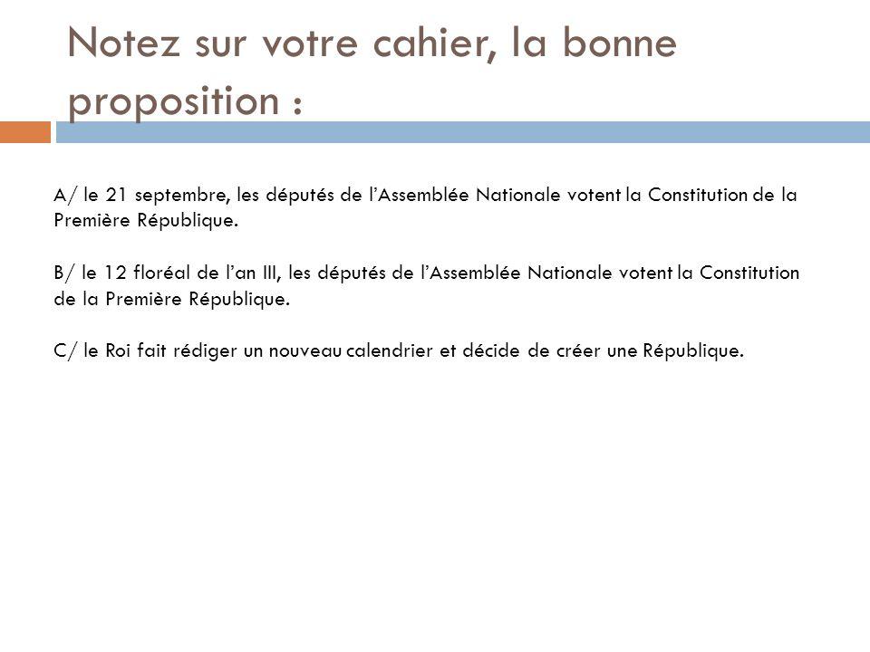 Notez sur votre cahier, la bonne proposition : A/ le 21 septembre, les députés de lAssemblée Nationale votent la Constitution de la Première Républiqu