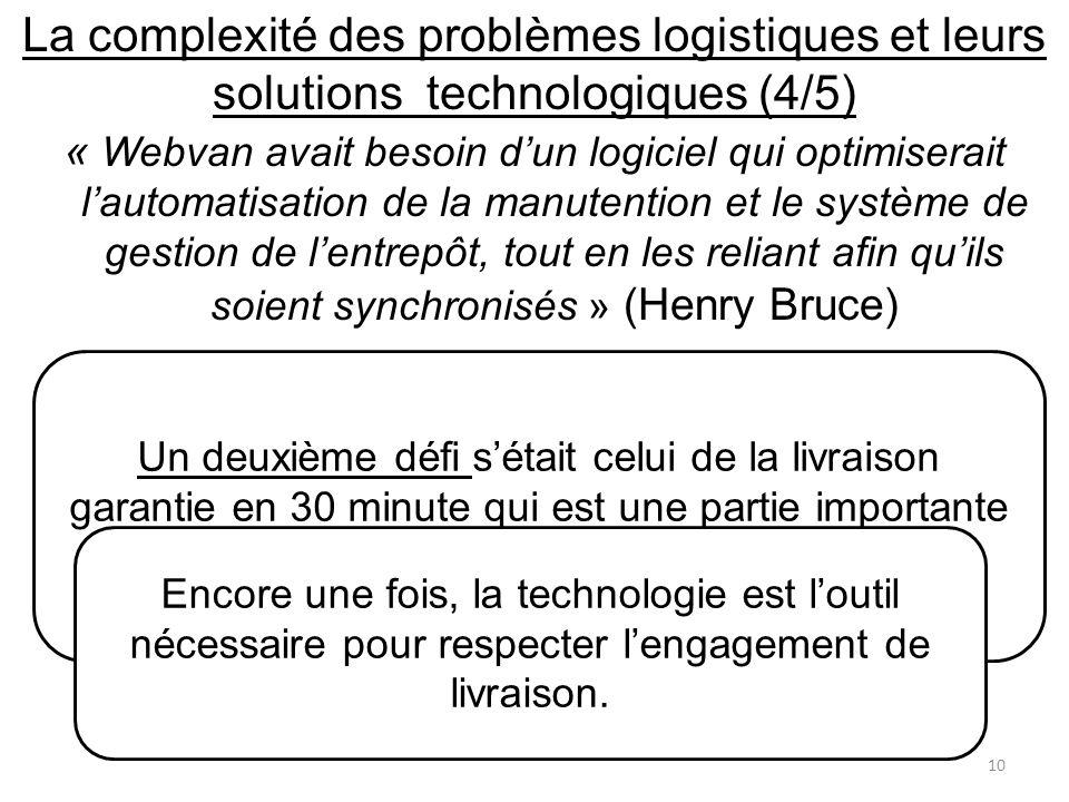 « Webvan avait besoin dun logiciel qui optimiserait lautomatisation de la manutention et le système de gestion de lentrepôt, tout en les reliant afin quils soient synchronisés » (Henry Bruce) Un deuxième défi sétait celui de la livraison garantie en 30 minute qui est une partie importante de la stratégie Webvan..