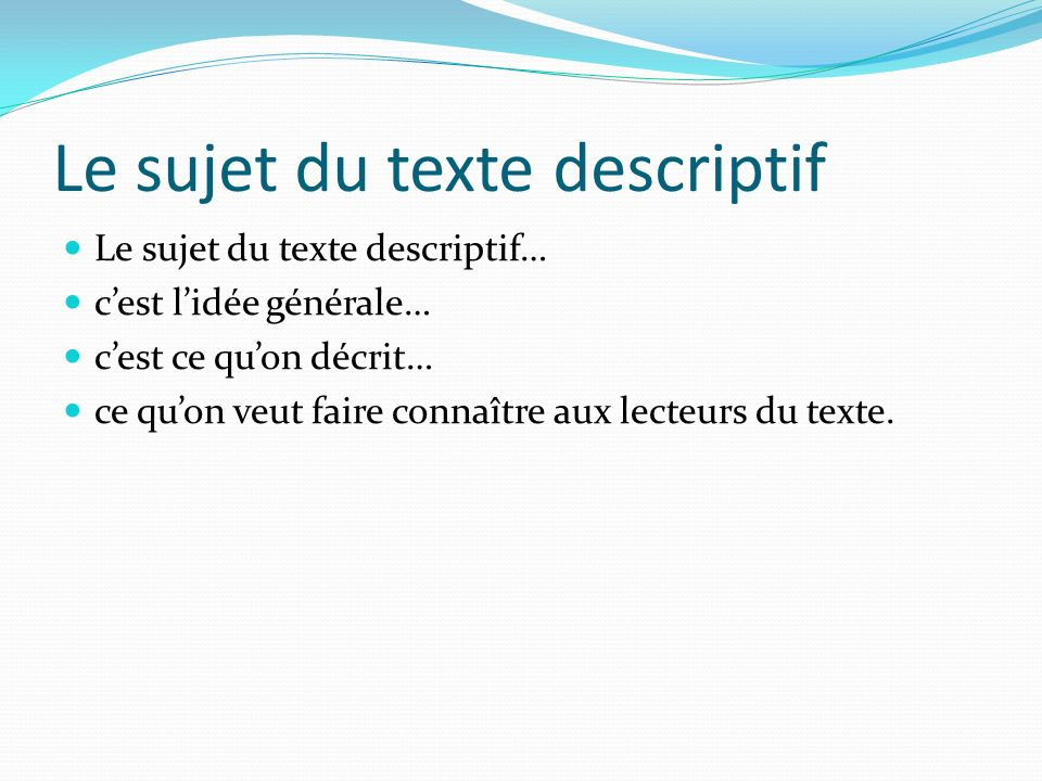 Le sujet du texte descriptif Le sujet du texte descriptif… cest lidée générale… cest ce quon décrit… ce quon veut faire connaître aux lecteurs du texte.