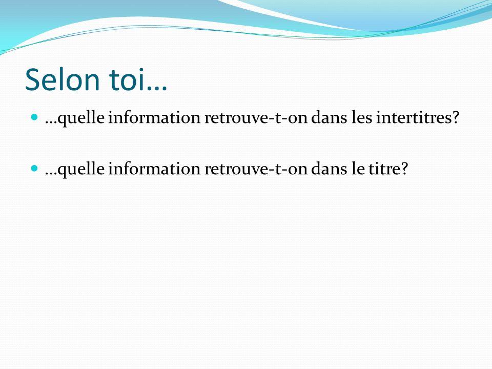 Selon toi… …quelle information retrouve-t-on dans les intertitres.