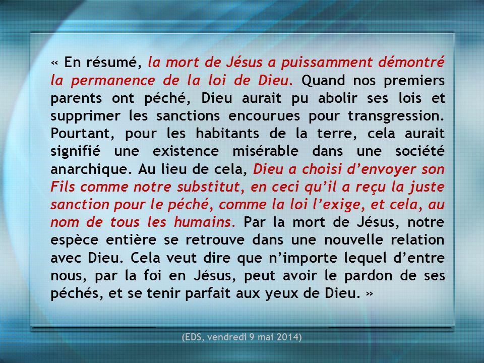« En résumé, la mort de Jésus a puissamment démontré la permanence de la loi de Dieu. Quand nos premiers parents ont péché, Dieu aurait pu abolir ses