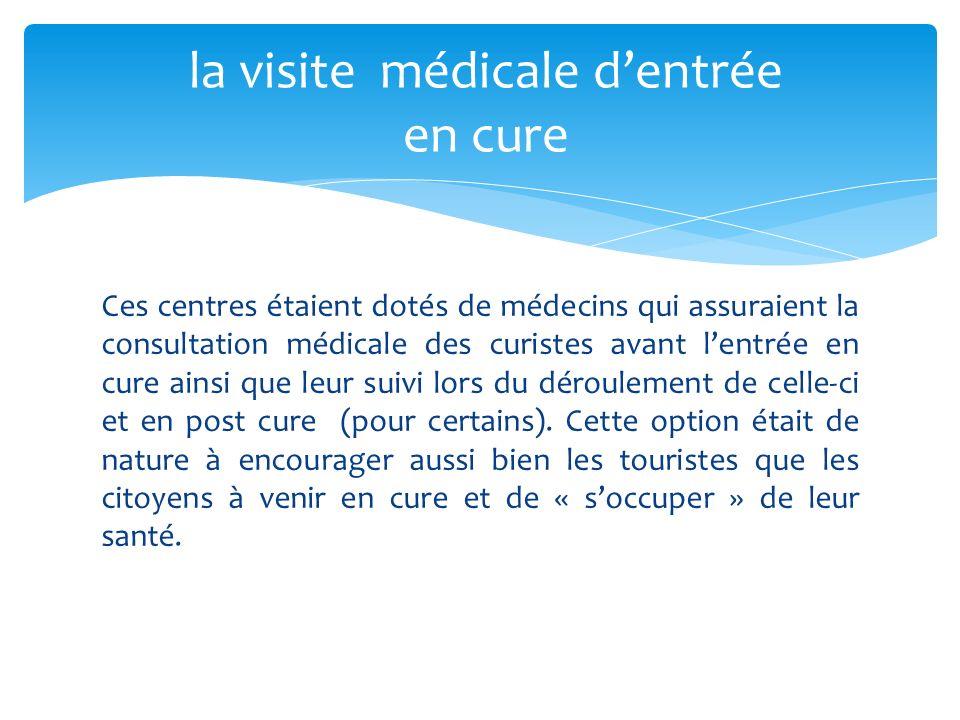 Ces centres étaient dotés de médecins qui assuraient la consultation médicale des curistes avant lentrée en cure ainsi que leur suivi lors du déroulement de celle-ci et en post cure (pour certains).