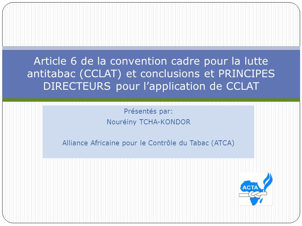 SOMMAIRE 1- La convention cadre pour la lutte antitabac et les taxes sur le tabac (CCLAT) 2- La CCLAT et la contrebande 4-Les obligations des Etats de la CEDEAO 5- lenteur dans la mise en œuvre de larticle 6 6- Raisons du retard 7- travail de la conférence des parties et de la CCLAT 8- Travail du groupe sur larticle 6 9- Les principes directeurs Conclusion