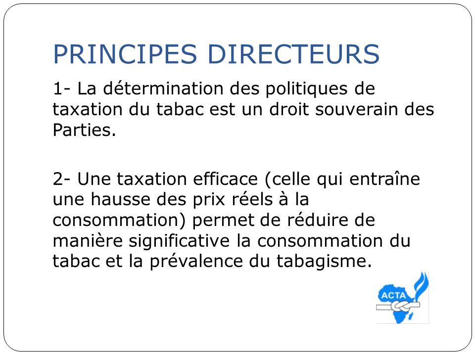 PRINCIPES DIRECTEURS 1- La détermination des politiques de taxation du tabac est un droit souverain des Parties. 2- Une taxation efficace (celle qui e