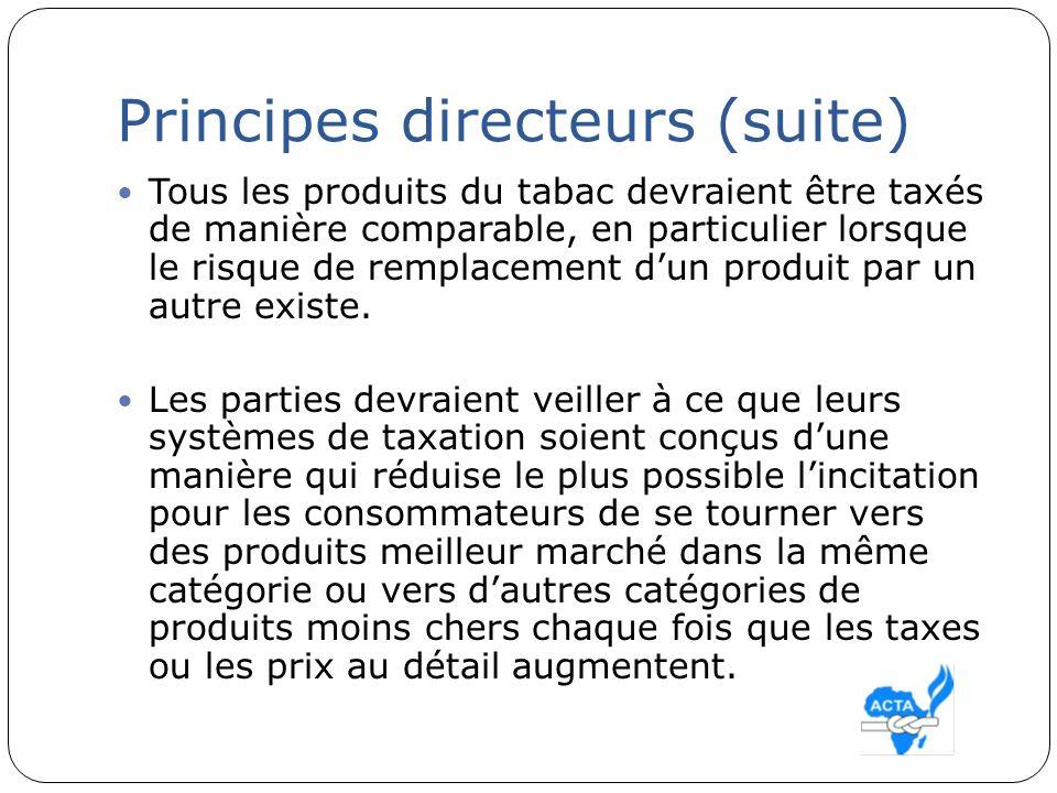 Principes directeurs (suite) Tous les produits du tabac devraient être taxés de manière comparable, en particulier lorsque le risque de remplacement d