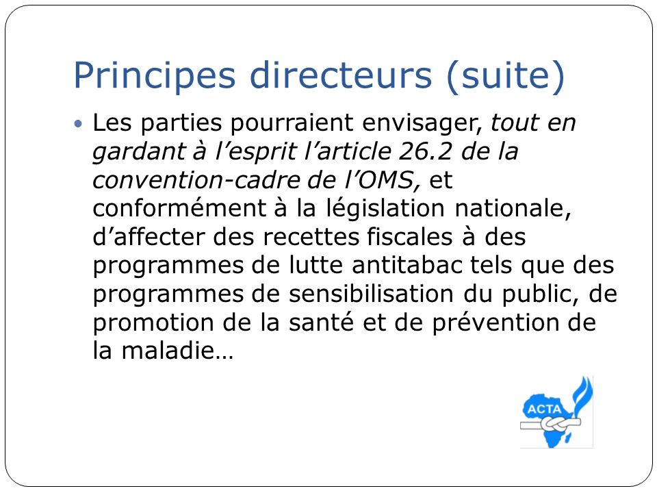 Principes directeurs (suite) Les parties pourraient envisager, tout en gardant à lesprit larticle 26.2 de la convention-cadre de lOMS, et conformément
