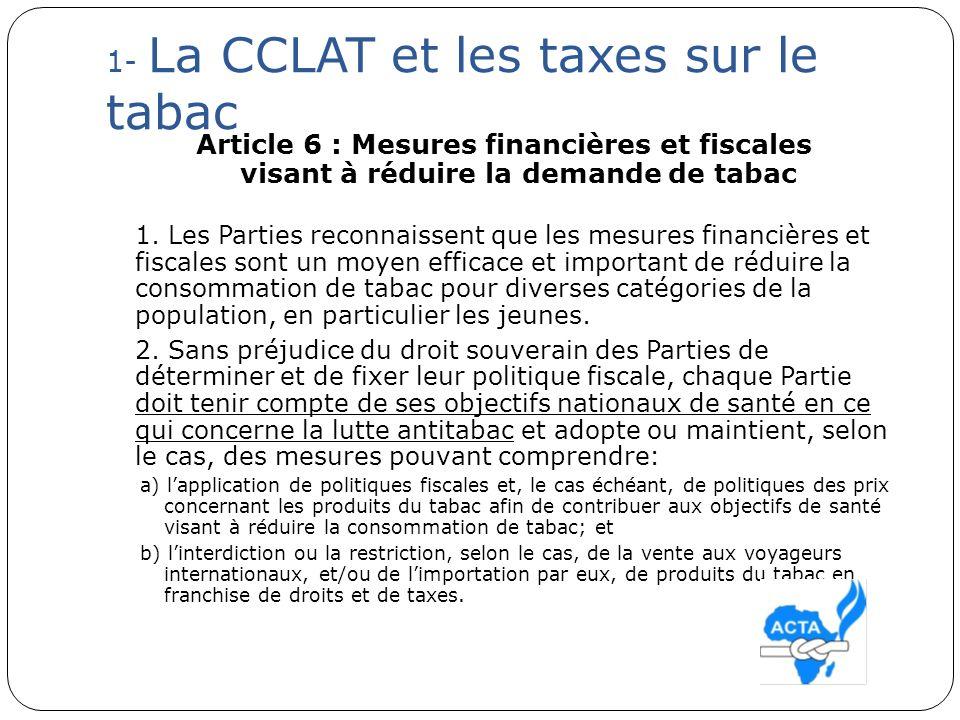 1- La CCLAT et les taxes sur le tabac Article 6 : Mesures financières et fiscales visant à réduire la demande de tabac 1. Les Parties reconnaissent qu