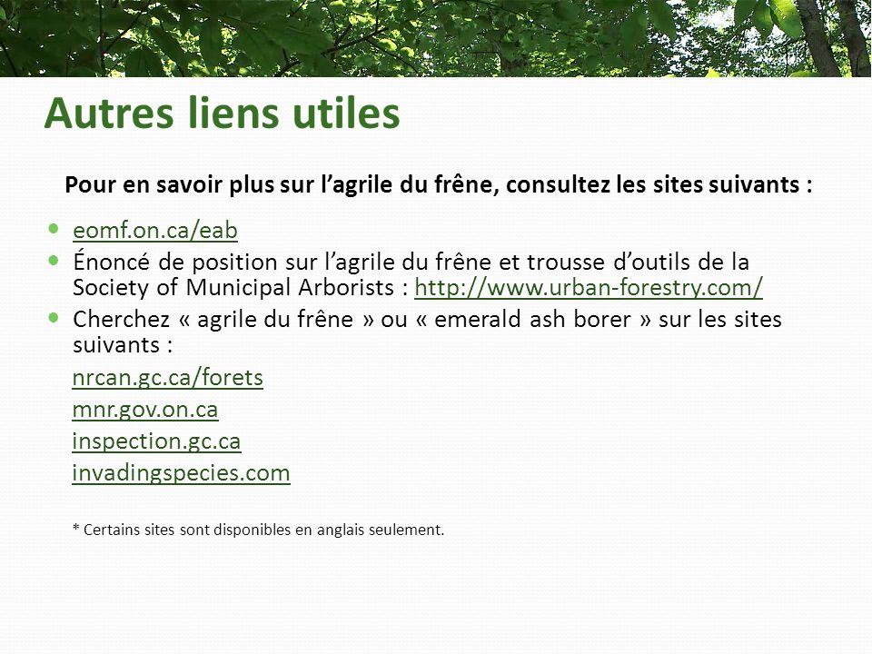 Autres liens utiles Pour en savoir plus sur lagrile du frêne, consultez les sites suivants : eomf.on.ca/eab Énoncé de position sur lagrile du frêne et trousse doutils de la Society of Municipal Arborists : http://www.urban-forestry.com/http://www.urban-forestry.com/ Cherchez « agrile du frêne » ou « emerald ash borer » sur les sites suivants : nrcan.gc.ca/forets mnr.gov.on.ca inspection.gc.ca invadingspecies.com * Certains sites sont disponibles en anglais seulement.