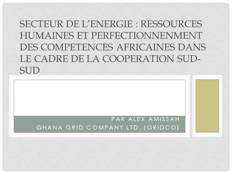 PAR ALEX AMISSAH GHANA GRID COMPANY LTD. (GRIDCO) SECTEUR DE LENERGIE : RESSOURCES HUMAINES ET PERFECTIONNENMENT DES COMPETENCES AFRICAINES DANS LE CA