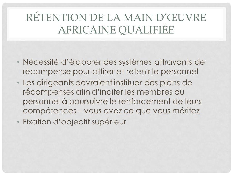 RÉTENTION DE LA MAIN DŒUVRE AFRICAINE QUALIFIÉE Nécessité délaborer des systèmes attrayants de récompense pour attirer et retenir le personnel Les dir