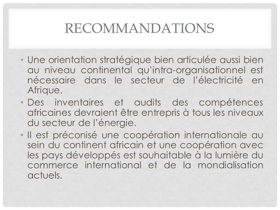 RECOMMANDATIONS Une orientation stratégique bien articulée aussi bien au niveau continental quintra-organisationnel est nécessaire dans le secteur de lélectricité en Afrique.
