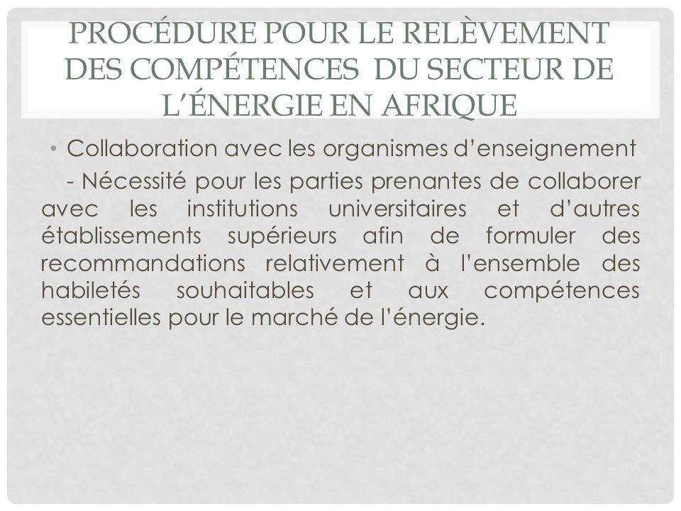 PROCÉDURE POUR LE RELÈVEMENT DES COMPÉTENCES DU SECTEUR DE LÉNERGIE EN AFRIQUE Collaboration avec les organismes denseignement - Nécessité pour les pa