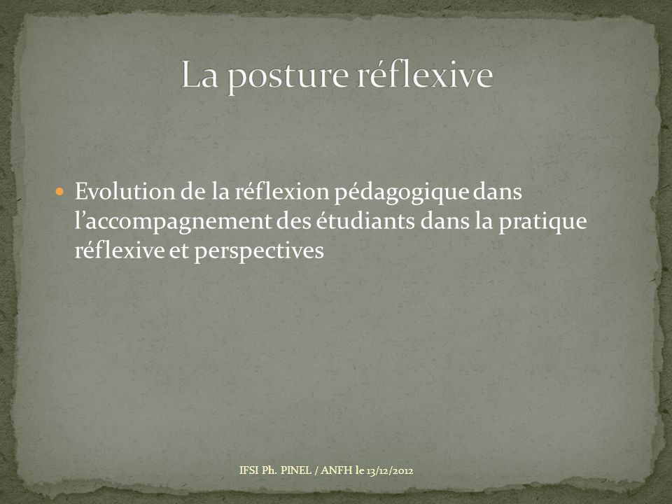 Existait déjà mais à présent formalisé Le réflexif / Le sens pratique Regarder le référentiel 2009 comme un ensemble progressif Point de départ Optimiser lanalyse de pratique /port folio IFSI Ph.