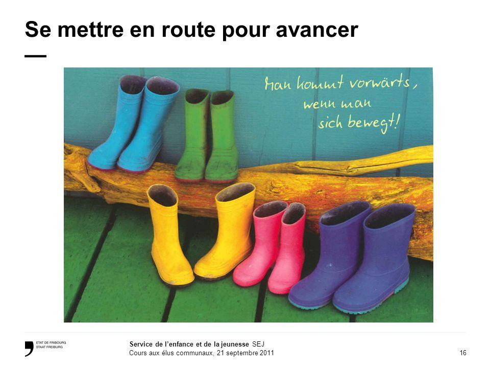 16 Service de lenfance et de la jeunesse SEJ Cours aux élus communaux, 21 septembre 2011 Se mettre en route pour avancer
