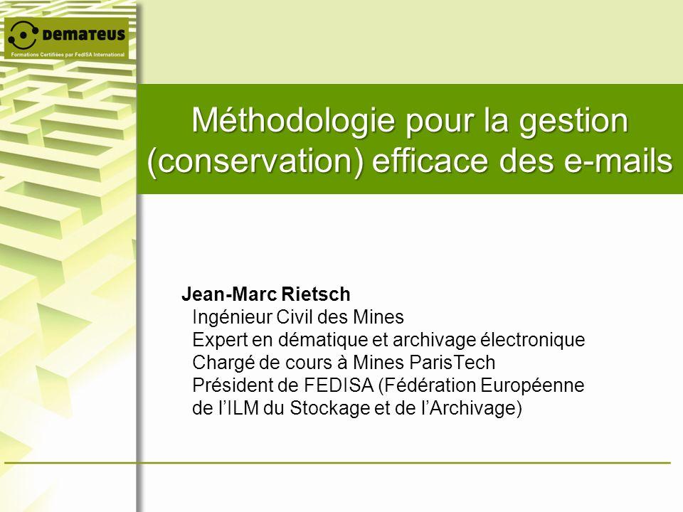 Méthodologie pour la gestion (conservation) efficace des e-mails Jean-Marc Rietsch Ingénieur Civil des Mines Expert en dématique et archivage électron