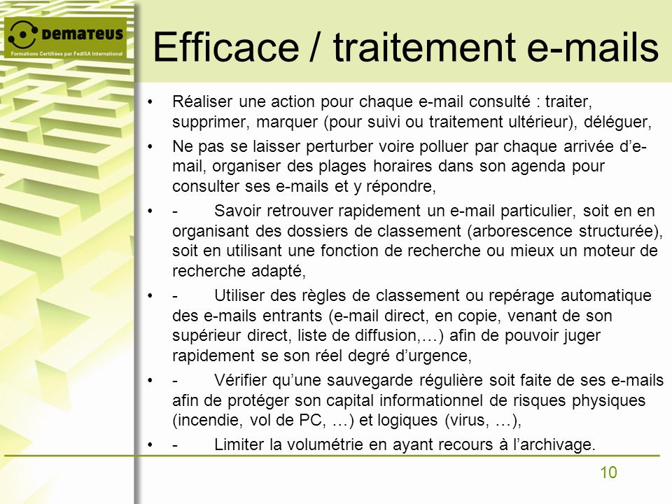 10 Efficace / traitement e-mails Réaliser une action pour chaque e-mail consulté : traiter, supprimer, marquer (pour suivi ou traitement ultérieur), d