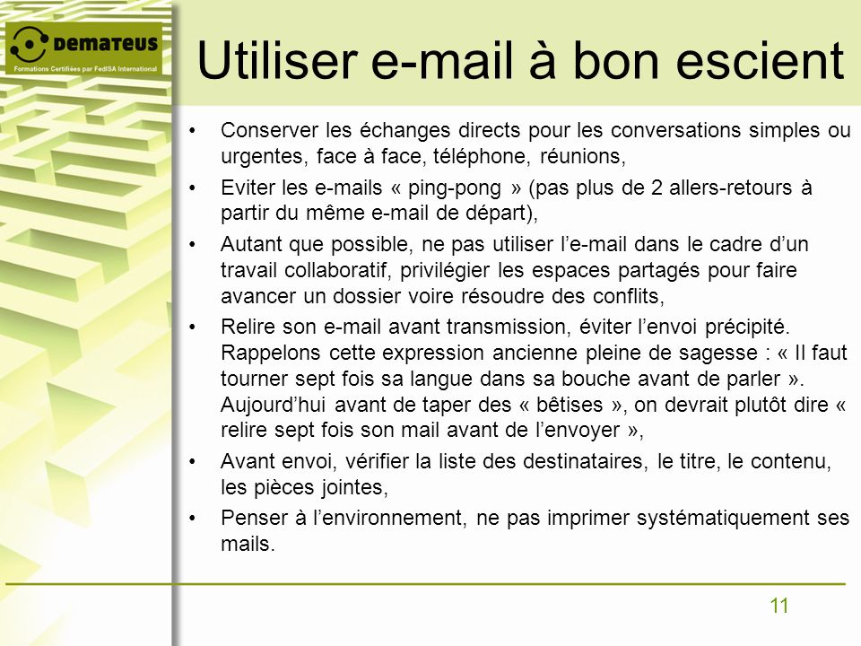 11 Utiliser e-mail à bon escient Conserver les échanges directs pour les conversations simples ou urgentes, face à face, téléphone, réunions, Eviter l