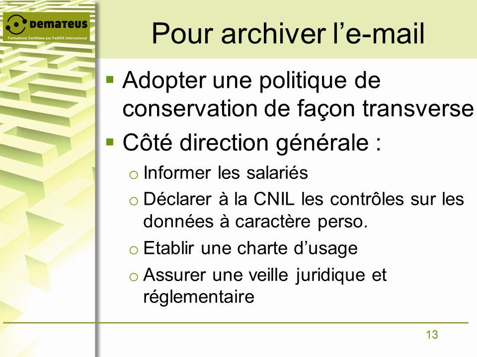13 Pour archiver le-mail Adopter une politique de conservation de façon transverse Côté direction générale : o Informer les salariés o Déclarer à la C