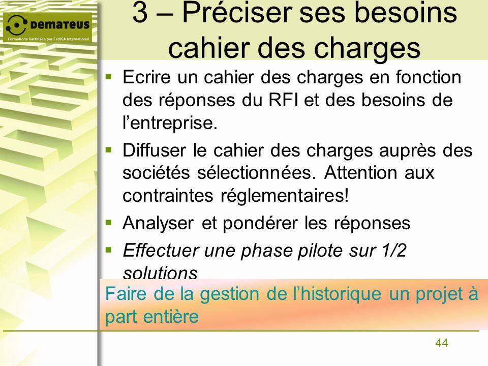 44 3 – Préciser ses besoins cahier des charges Ecrire un cahier des charges en fonction des réponses du RFI et des besoins de lentreprise. Diffuser le