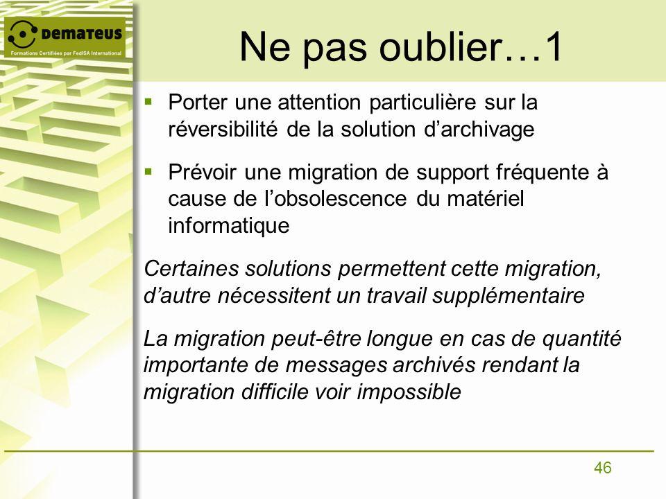 46 Ne pas oublier…1 Porter une attention particulière sur la réversibilité de la solution darchivage Prévoir une migration de support fréquente à caus