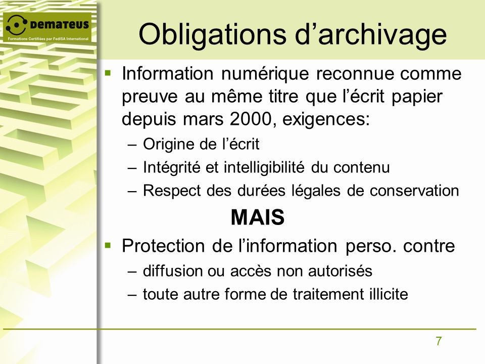 7 Obligations darchivage Information numérique reconnue comme preuve au même titre que lécrit papier depuis mars 2000, exigences: –Origine de lécrit –